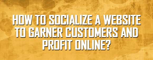 How to Socialize a Website to Garner Customers and Profit Online?